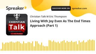 Living With Joy Even As The End Times Approach (Part 1)